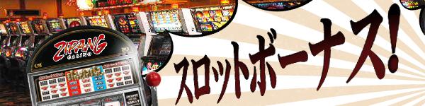 ZIPANGでも大人気★スロットボーナス!(7/31まで)